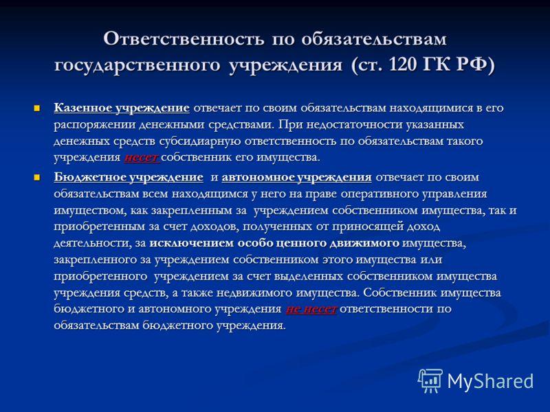 Ответственность по обязательствам государственного учреждения (ст. 120 ГК РФ) Казенное учреждение отвечает по своим обязательствам находящимися в его распоряжении денежными средствами. При недостаточности указанных денежных средств субсидиарную ответ