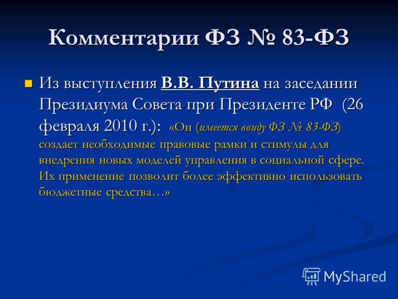 Комментарии ФЗ 83-ФЗ Из выступления В.В. Путина на заседании Президиума Совета при Президенте РФ (26 февраля 2010 г.): «Он (имеется ввиду ФЗ 83-ФЗ) создает необходимые правовые рамки и стимулы для внедрения новых моделей управления в социальной сфере