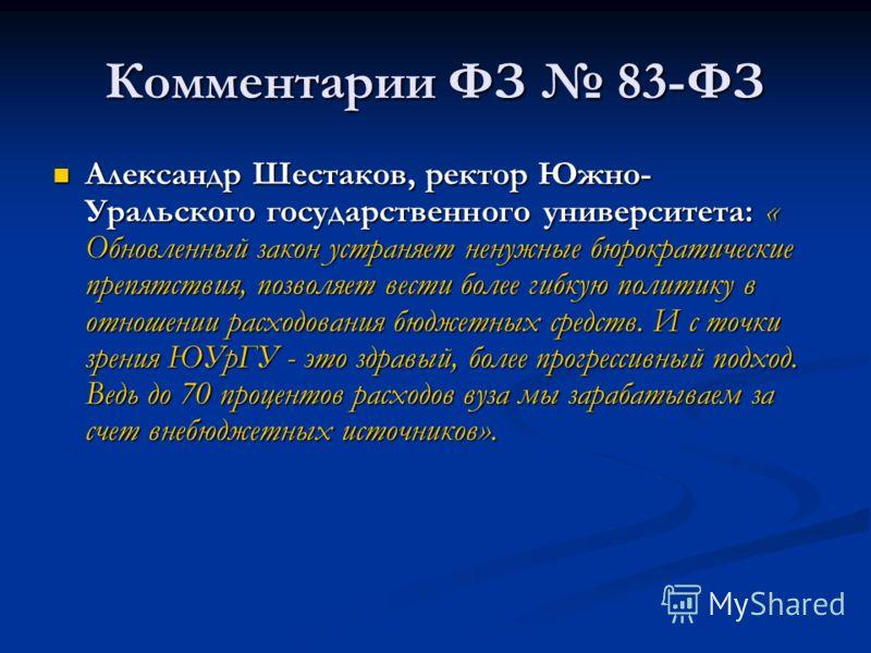 Комментарии ФЗ 83-ФЗ Александр Шестаков, ректор Южно- Уральского государственного университета: « Обновленный закон устраняет ненужные бюрократические препятствия, позволяет вести более гибкую политику в отношении расходования бюджетных средств. И с