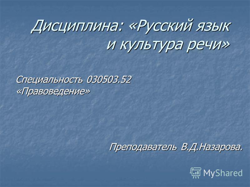 Дисциплина: «Русский язык и культура речи» Специальность 030503.52 «Правоведение» Преподаватель В.Д.Назарова.