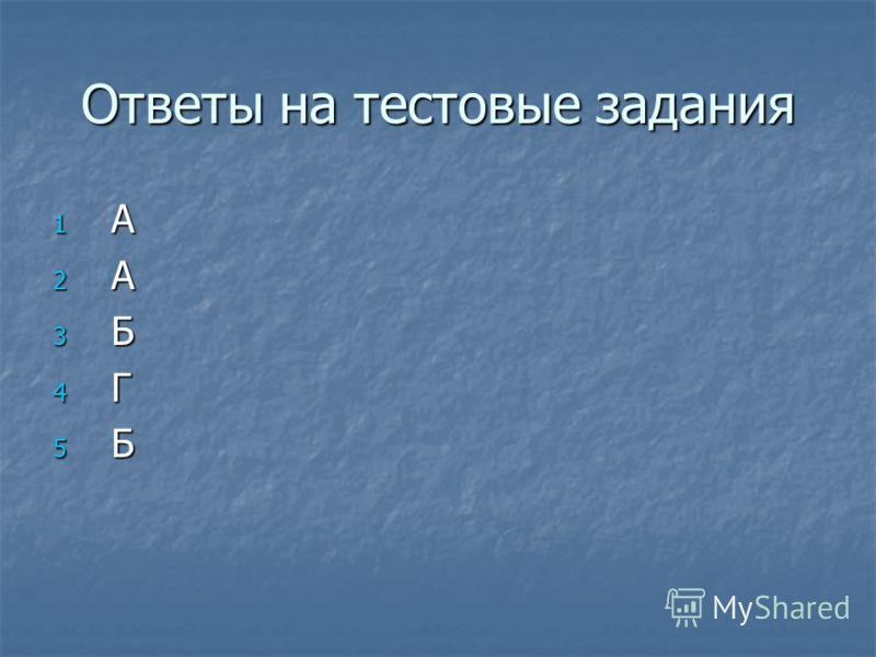 Ответы на тестовые задания 1А1А2А2А3Б3Б4Г4Г5Б5Б1А1А2А2А3Б3Б4Г4Г5Б5Б