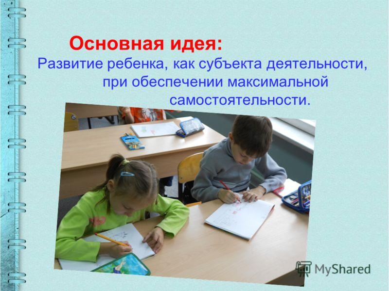 Основная идея: Развитие ребенка, как субъекта деятельности, при обеспечении максимальной самостоятельности.