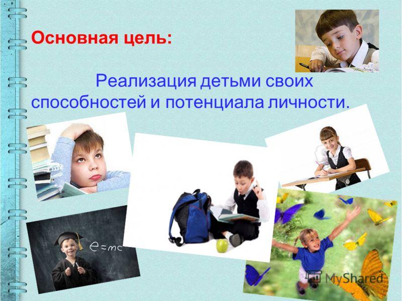 Основная цель: Реализация детьми своих способностей и потенциала личности.