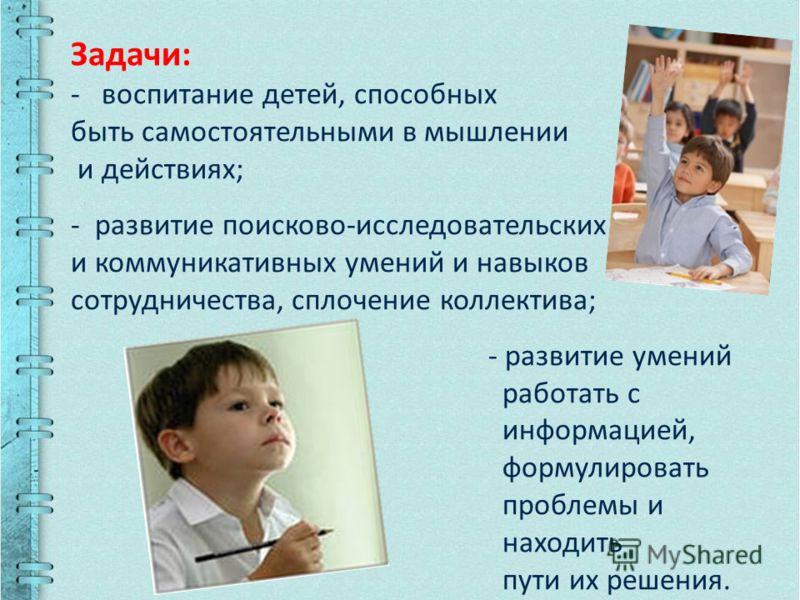 Задачи: - воспитание детей, способных быть самостоятельными в мышлении и действиях; - развитие поисково-исследовательских и коммуникативных умений и навыков сотрудничества, сплочение коллектива; - развитие умений работать с информацией, формулировать