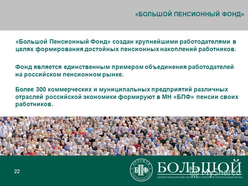 22 «Большой Пенсионный Фонд» создан крупнейшими работодателями в целях формирования достойных пенсионных накоплений работников. Фонд является единственным примером объединения работодателей на российском пенсионном рынке. Более 300 коммерческих и мун