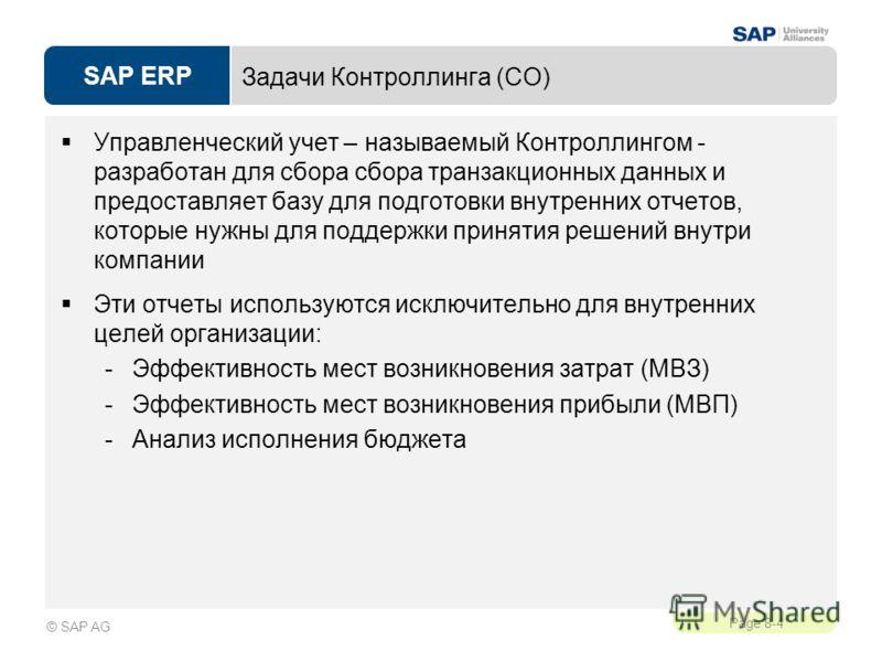 SAP ERP Page 8-4 © SAP AG Задачи Контроллинга (CO) Управленческий учет – называемый Контроллингом - разработан для сбора сбора транзакционных данных и предоставляет базу для подготовки внутренних отчетов, которые нужны для поддержки принятия решений
