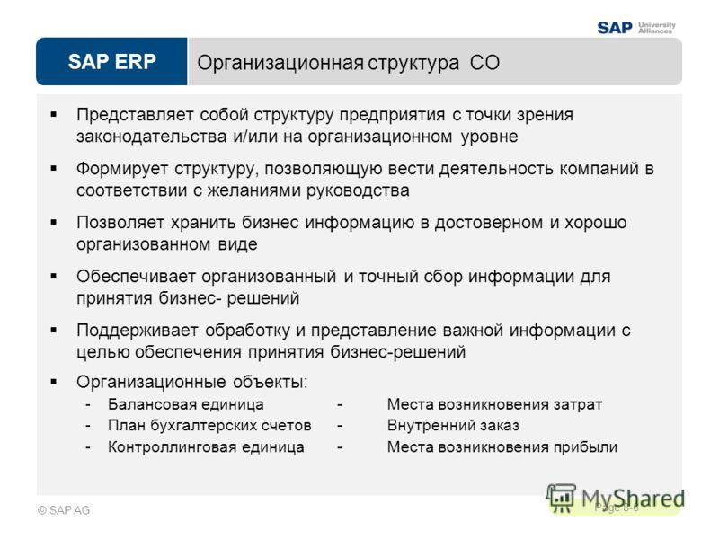 SAP ERP Page 8-6 © SAP AG Организационная структура CO Представляет собой структуру предприятия с точки зрения законодательства и/или на организационном уровне Формирует структуру, позволяющую вести деятельность компаний в соответствии с желаниями ру
