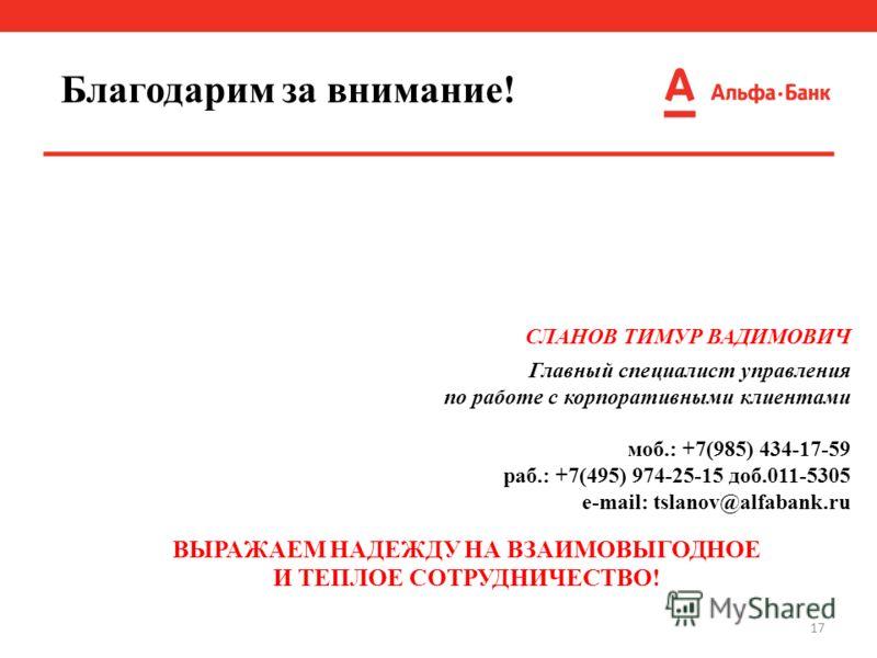 17 СЛАНОВ ТИМУР ВАДИМОВИЧ Главный специалист управления по работе с корпоративными клиентами моб.: +7(985) 434-17-59 раб.: +7(495) 974-25-15 доб.011-5305 e-mail: tslanov@alfabank.ru ВЫРАЖАЕМ НАДЕЖДУ НА ВЗАИМОВЫГОДНОЕ И ТЕПЛОЕ СОТРУДНИЧЕСТВО! Благодар