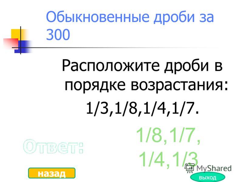 Обыкновенные дроби за 250 Назовите дробь равную 3? 6/2, 9/3 и …. назад выход