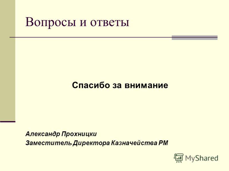 Вопросы и ответы Спасибо за внимание Александр Прохницки Заместитель Директора Казначейства РМ