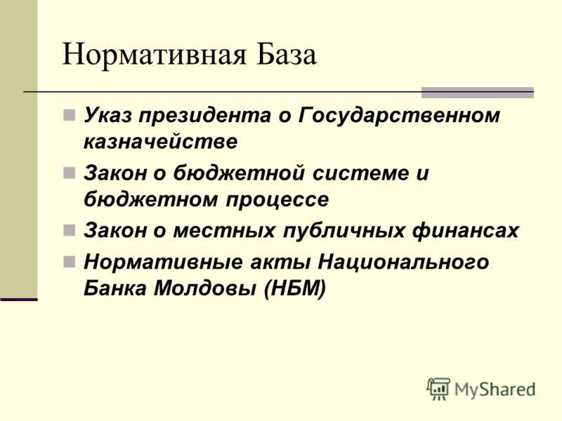 Нормативная База Указ президента о Государственном казначействе Закон о бюджетной системе и бюджетном процессе Закон о местных публичных финансах Нормативные акты Национального Банка Молдовы (НБМ)