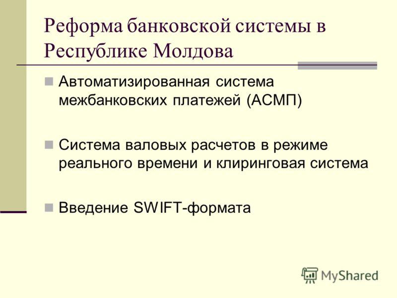 Реформа банковской системы в Республике Молдова Автоматизированная система межбанковских платежей (АСМП) Система валовых расчетов в режиме реального времени и клиринговая система Введение SWIFT-формата
