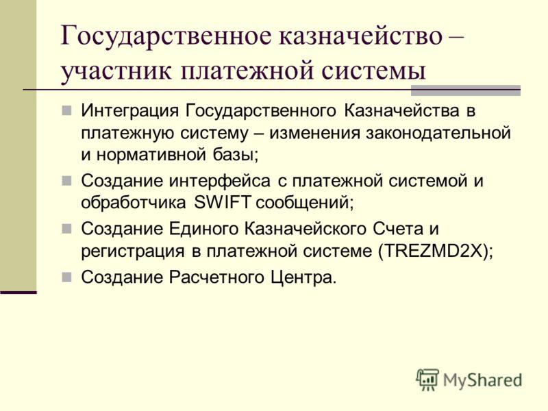 Государственное казначейство – участник платежной системы Интеграция Государственного Казначейства в платежную систему – изменения законодательной и нормативной базы; Создание интерфейса с платежной системой и обработчика SWIFT сообщений; Создание Ед