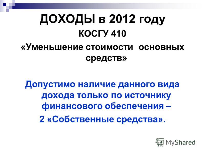ДОХОДЫ в 2012 году КОСГУ 410 «Уменьшение стоимости основных средств» Допустимо наличие данного вида дохода только по источнику финансового обеспечения – 2 «Собственные средства».