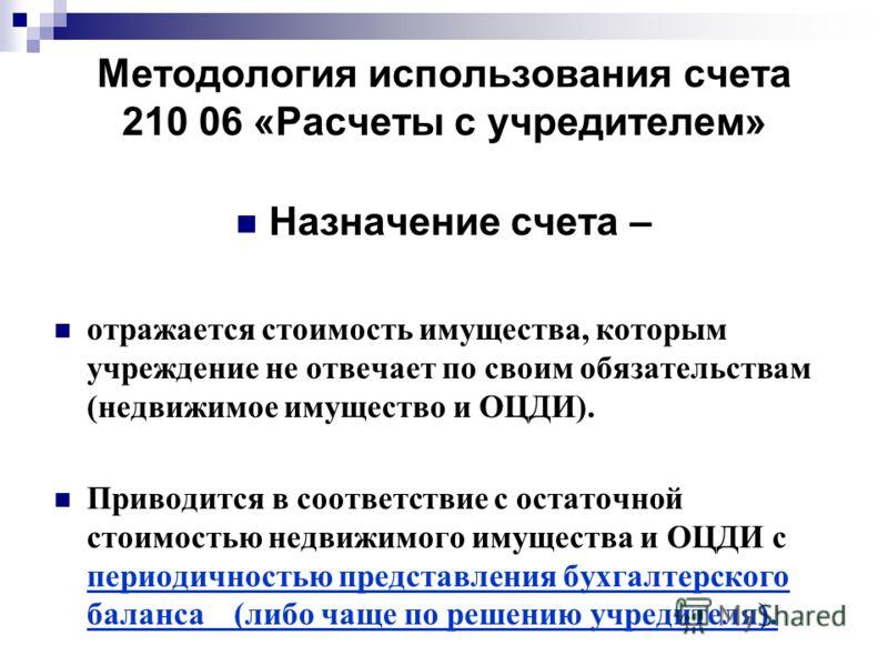 Методология использования счета 210 06 «Расчеты с учредителем» Назначение счета – отражается стоимость имущества, которым учреждение не отвечает по своим обязательствам (недвижимое имущество и ОЦДИ). Приводится в соответствие с остаточной стоимостью