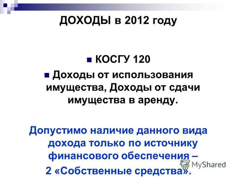 ДОХОДЫ в 2012 году КОСГУ 120 Доходы от использования имущества, Доходы от сдачи имущества в аренду. Допустимо наличие данного вида дохода только по источнику финансового обеспечения – 2 «Собственные средства».