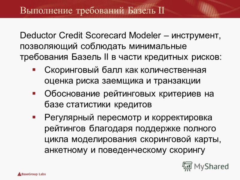 BaseGroup Labs Выполнение требований Базель II Deductor Credit Scorecard Modeler – инструмент, позволяющий соблюдать минимальные требования Базель II в части кредитных рисков: Скоринговый балл как количественная оценка риска заемщика и транзакции Обо