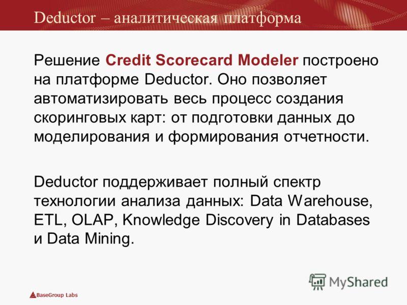 BaseGroup Labs Deductor – аналитическая платформа Решение Credit Scorecard Modeler построено на платформе Deductor. Оно позволяет автоматизировать весь процесс создания скоринговых карт: от подготовки данных до моделирования и формирования отчетности