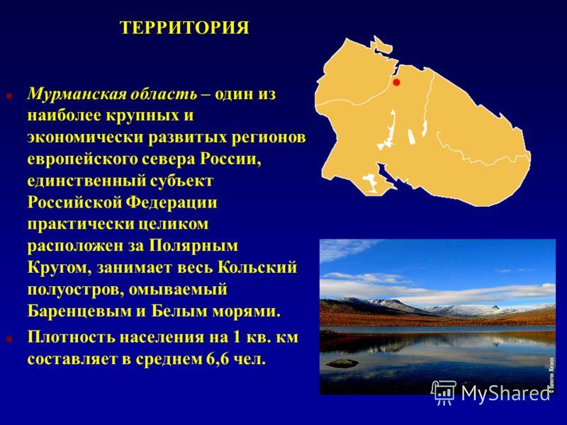 ТЕРРИТОРИЯ n Мурманская область – один из наиболее крупных и экономически развитых регионов европейского севера России, единственный субъект Российской Федерации практически целиком расположен за Полярным Кругом, занимает весь Кольский полуостров, ом