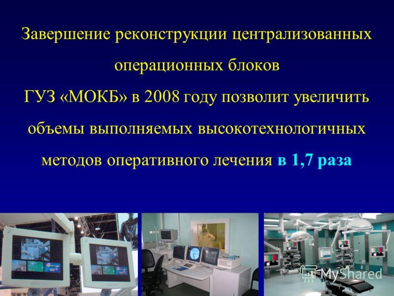 Завершение реконструкции централизованных операционных блоков ГУЗ «МОКБ» в 2008 году позволит увеличить объемы выполняемых высокотехнологичных методов оперативного лечения в 1,7 раза
