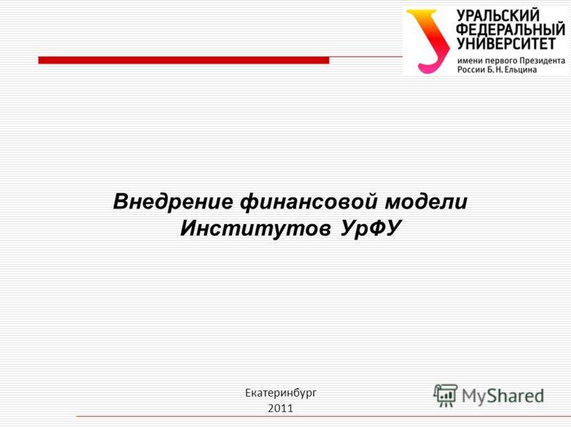 Внедрение финансовой модели Институтов УрФУ Екатеринбург 2011