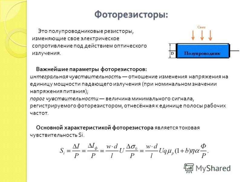 Фоторезисторы : Фоторезисторы : Это полупроводниковые резисторы, изменяющие свое электрическое сопротивление под действием оптического излучения. Важнейшие параметры фоторезисторов: интегральная чувствительность отношение изменения напряжения на един