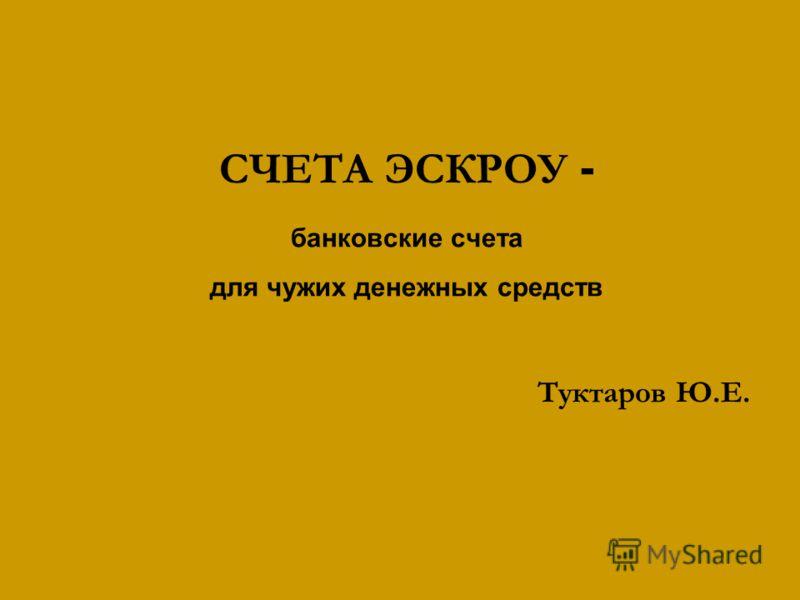 СЧЕТА ЭСКРОУ - банковские счета для чужих денежных средств Туктаров Ю.Е.