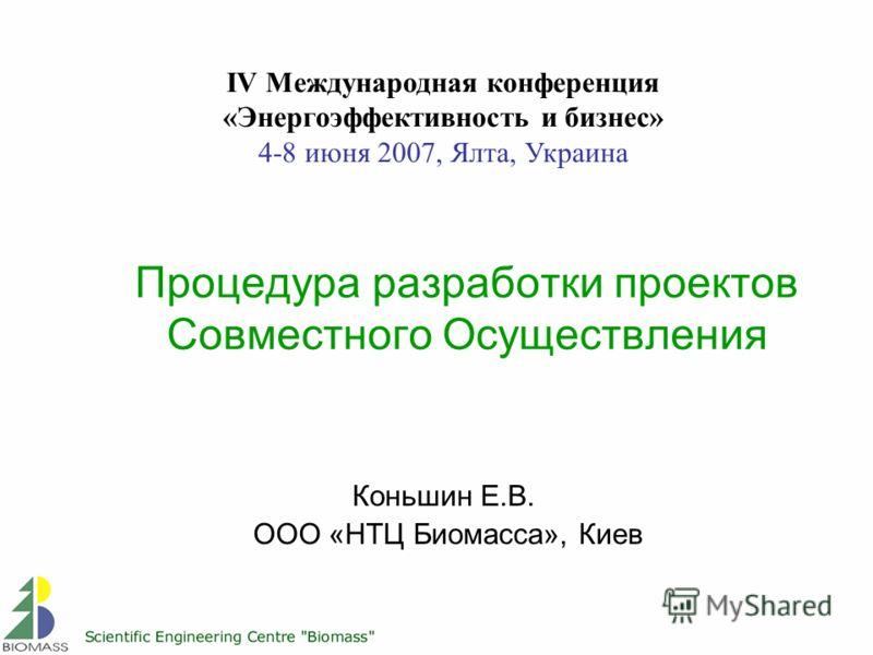 Процедура разработки проектов Совместного Осуществления Коньшин Е.В. ООО «НТЦ Биомасса», Киев IV Международная конференция «Энергоэффективность и бизнес» 4-8 июня 2007, Ялта, Украина