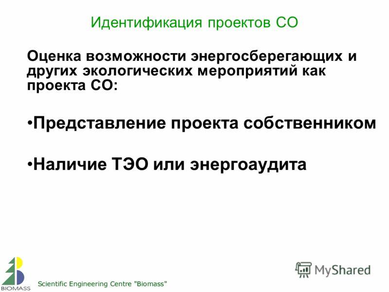 Идентификация проектов СО Оценка возможности энергосберегающих и других экологических мероприятий как проекта СО: Представление проекта собственником Наличие ТЭО или энергоаудита