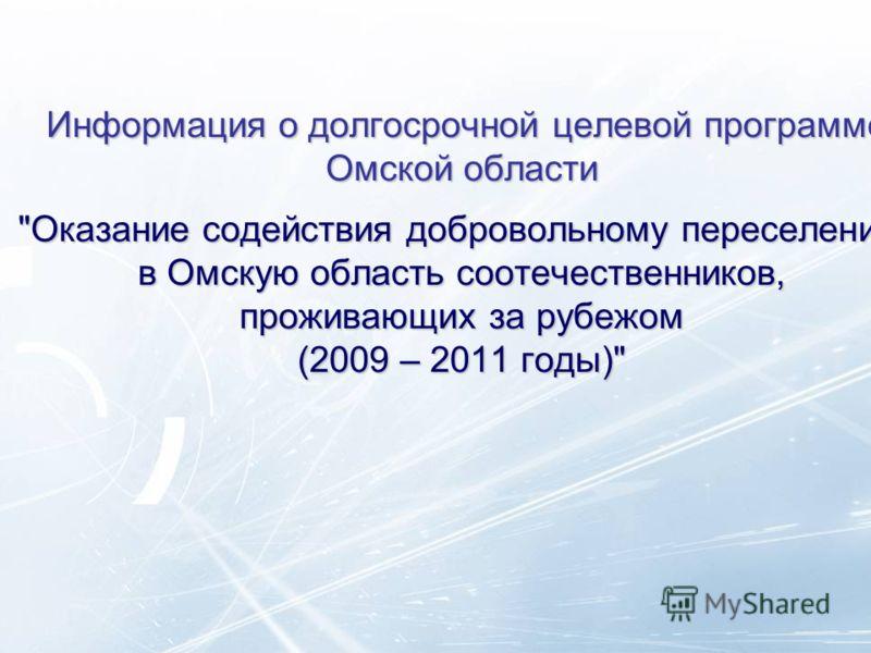Информация о долгосрочной целевой программе Омской области Оказание содействия добровольному переселению в Омскую область соотечественников, проживающих за рубежом (2009 – 2011 годы)