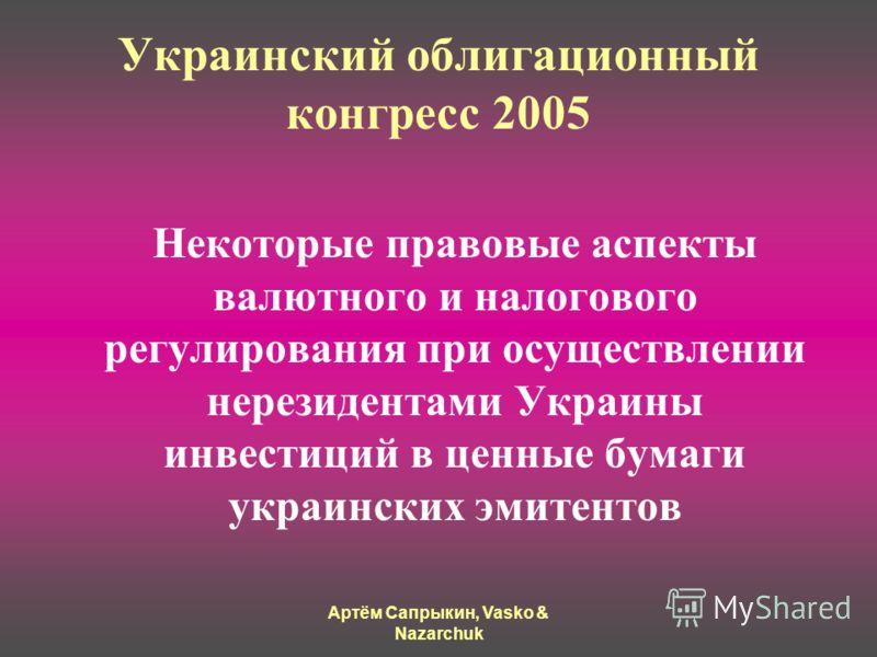Артём Сапрыкин, Vasko & Nazarchuk Украинский облигационный конгресс 2005 Некоторые правовые аспекты валютного и налогового регулирования при осуществлении нерезидентами Украины инвестиций в ценные бумаги украинских эмитентов