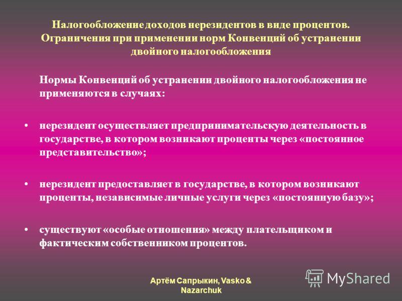 Артём Сапрыкин, Vasko & Nazarchuk Налогообложение доходов нерезидентов в виде процентов. Ограничения при применении норм Конвенций об устранении двойного налогообложения Нормы Конвенций об устранении двойного налогообложения не применяются в случаях: