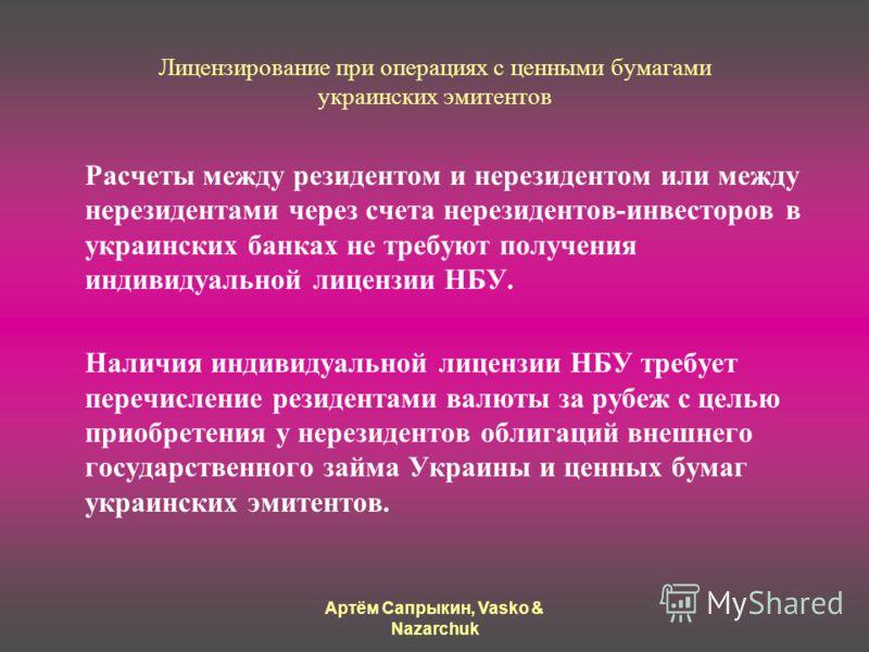 Артём Сапрыкин, Vasko & Nazarchuk Лицензирование при операциях с ценными бумагами украинских эмитентов Расчеты между резидентом и нерезидентом или между нерезидентами через счета нерезидентов-инвесторов в украинских банках не требуют получения индиви