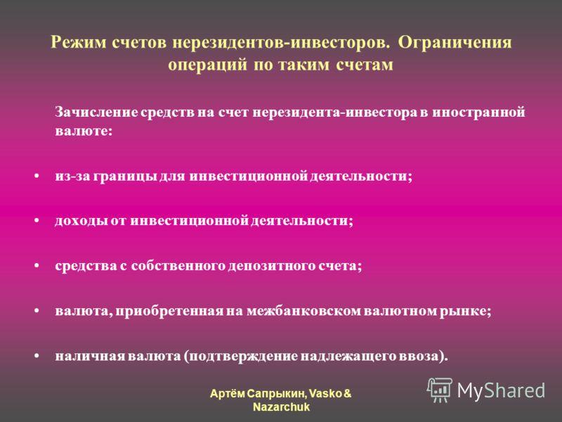 Артём Сапрыкин, Vasko & Nazarchuk Режим счетов нерезидентов-инвесторов. Ограничения операций по таким счетам Зачисление средств на счет нерезидента-инвестора в иностранной валюте: из-за границы для инвестиционной деятельности; доходы от инвестиционно