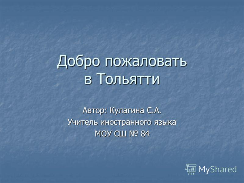 Добро пожаловать в Тольятти Автор: Кулагина С.А. Учитель иностранного языка МОУ СШ 84