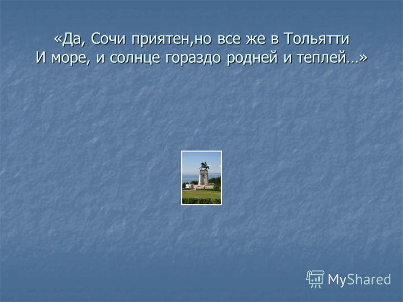 «Да, Сочи приятен,но все же в Тольятти И море, и солнце гораздо родней и теплей…»