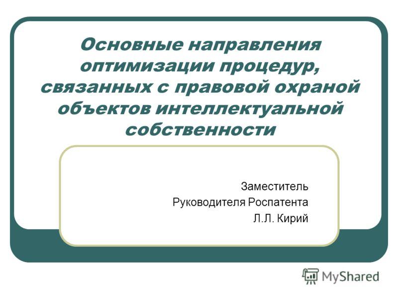 Основные направления оптимизации процедур, связанных с правовой охраной объектов интеллектуальной собственности Заместитель Руководителя Роспатента Л.Л. Кирий