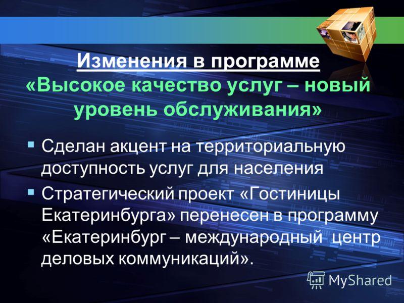 Изменения в программе «Высокое качество услуг – новый уровень обслуживания» Сделан акцент на территориальную доступность услуг для населения Стратегический проект «Гостиницы Екатеринбурга» перенесен в программу «Екатеринбург – международный центр дел