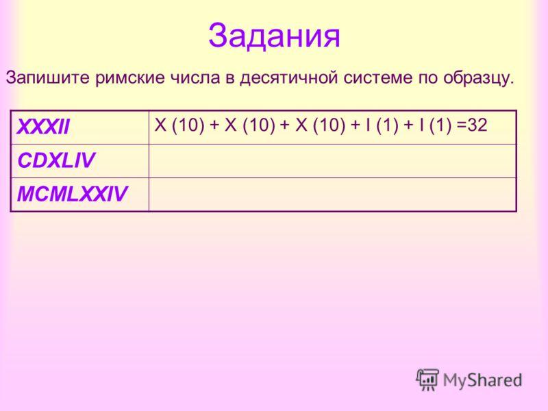 Задания Запишите римские числа в десятичной системе по образцу. XXXII X (10) + X (10) + X (10) + I (1) + I (1) =32 CDXLIV MCMLXXIV