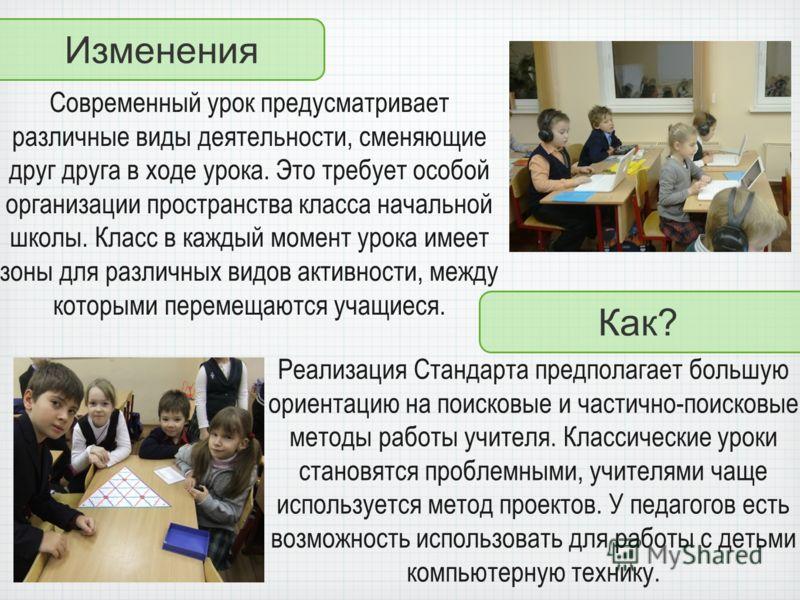 Изменения Как? Современный урок предусматривает различные виды деятельности, сменяющие друг друга в ходе урока. Это требует особой организации пространства класса начальной школы. Класс в каждый момент урока имеет зоны для различных видов активности,