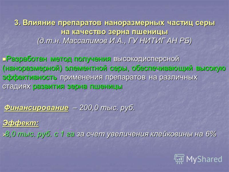 3. Влияние препаратов наноразмерных частиц серы на качество зерна пшеницы (д.т.н. Массалимов И.А., ГУ НИТИГ АН РБ) Разработан метод получения высокодисперсной (наноразмерной) элементной серы, обеспечивающий высокую эффективность применения препаратов