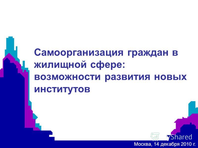 ) Самоорганизация граждан в жилищной сфере: возможности развития новых институтов Москва, 14 декабря 2010 г.