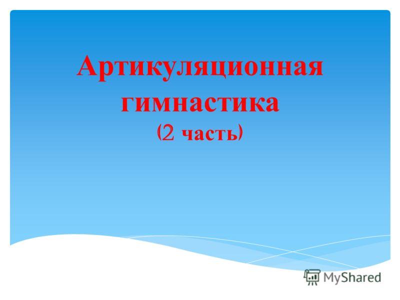 Артикуляционная гимнастика (2 часть )