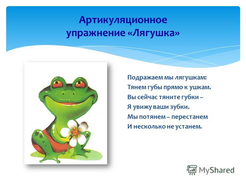 Артикуляционное упражнение «Лягушка» Подражаем мы лягушкам: Тянем губы прямо к ушкам. Вы сейчас тяните губки – Я увижу ваши зубки. Мы потянем – перестанем И несколько не устанем.