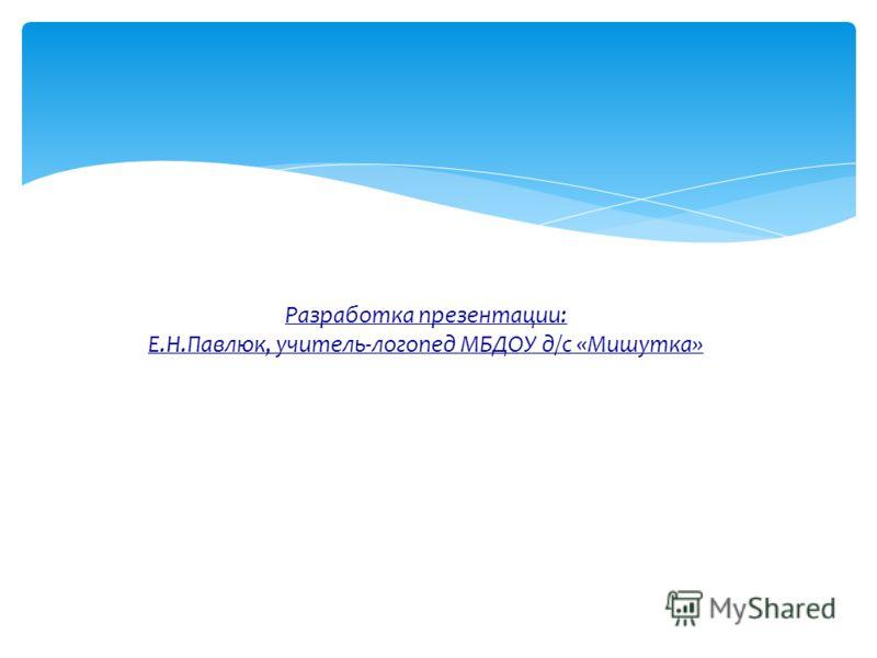 Разработка презентации: Е.Н.Павлюк, учитель-логопед МБДОУ д/с «Мишутка»