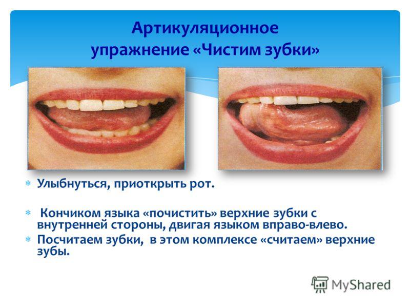 Артикуляционное упражнение «Чистим зубки» Улыбнуться, приоткрыть рот. Кончиком языка «почистить» верхние зубки с внутренней стороны, двигая языком вправо-влево. Посчитаем зубки, в этом комплексе «считаем» верхние зубы.