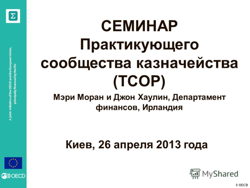 © OECD A joint initiative of the OECD and the European Union, principally financed by the EU Киев, 26 апреля 2013 года СЕМИНАР Практикующего сообщества казначейства (TCOP) Мэри Моран и Джон Хаулин, Департамент финансов, Ирландия