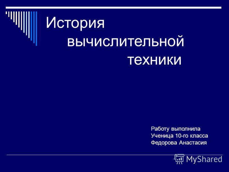 История вычислительной техники Работу выполнила Ученица 10-го класса Федорова Анастасия