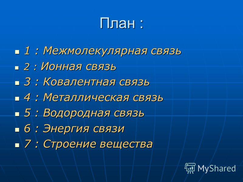 План : 1 : Межмолекулярная связь 1 : Межмолекулярная связь 2 : Ионная связь 2 : Ионная связь 3 : Ковалентная связь 3 : Ковалентная связь 4 : Металлическая связь 4 : Металлическая связь 5 : Водородная связь 5 : Водородная связь 6 : Энергия связи 6 : Э