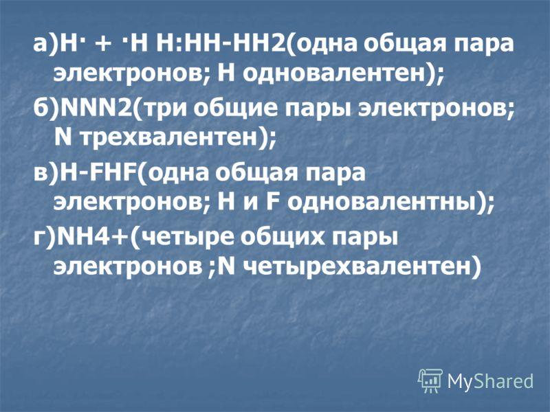 а)H· + ·H H:HH-HH2(одна общая пара электронов; H одновалентен); б)NNN2(три общие пары электронов; N трехвалентен); в)H-FHF(одна общая пара электронов; H и F одновалентны); г)NH4+(четыре общих пары электронов ;N четырехвалентен)
